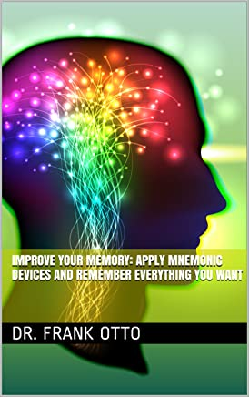 Improve Your Memory: Apply Mnemonic Devices And Remember Everything You Want (English Edition)
