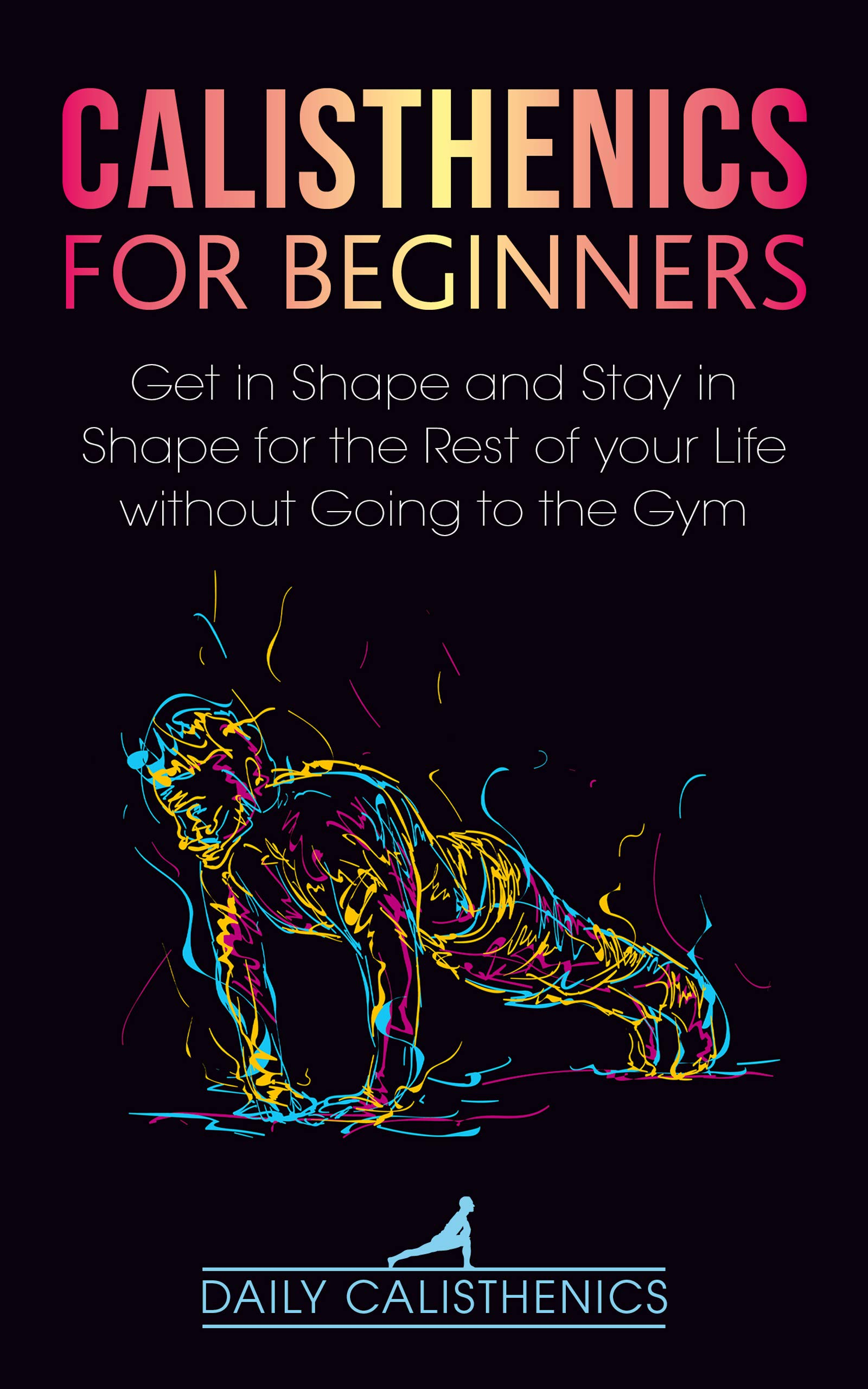 Download Calisthenics For Beginners: Get In Shape And Stay In Shape For The Rest Of Your Life Without Going To The Gym (English Edi... 