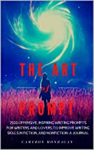 The Art of Prompt, 2500 Offensive Inspiring Writing Prompts For Writers and Lovers to Improve Creative Writing Skills in Fiction, and NonFiction; A Journal: ... with Screenwriting Ideas (English Edition)