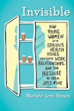Invisible: How Young Women with Serious Health Issues Navigate Work, Relationships, and the Pressure to Seem Just Fine