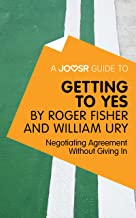 A Joosr Guide to... Getting to Yes by Roger Fisher and William Ury: Negotiating Agreement Without Giving In
