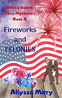 Fireworks and Felonies (Sticky Sweet Cozy Mysteries Book 8)