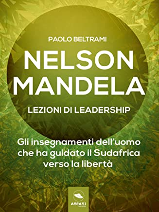 Nelson Mandela. Lezioni di leadership: Gli insegnamenti dell'uomo che ha guidato il Sudafrica verso la libertà