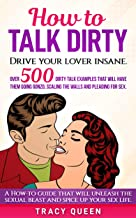 How to Talk Dirty: Over 500 Dirty Talk Examples that Will Have them Going Gonzo, Scaling the Walls and Pleading for Sex