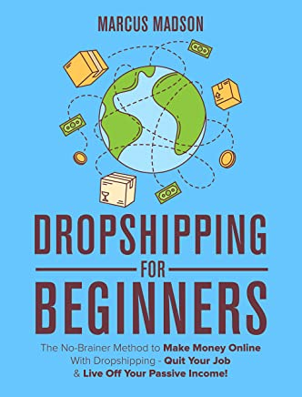 Dropshipping For Beginners: The No-Brainer Method to Make Money Online With Dropshipping - Quit Your Job & Live Off Your Passive Income!