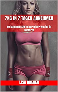 7kg in 7 Tagen abnehmen: So kommen Sie in nur einer Woche in Topform (German Edition)