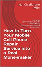 How to Turn Your Mobile Cell Phone Repair Service into a Real Moneymaker: Innovative Differentiation, Growth and Marketing Strategies to Crush Your Competition