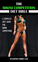 The Bikini Competition Diet Bible: A Complete Diet Guide for Bikini Competitors (Diet, Nutrition, Bikini Competition, Health, Body Building)