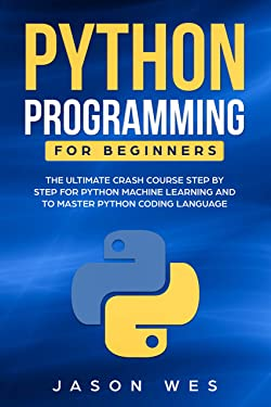Python Programming for Beginners: The Ultimate Crash Course Step by Step for Python Machine Learning and to Master Python Coding Language