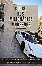 Clube dos Milionários Modernos: Como os empreendedores do século 21 pensam, agem e enriquecem