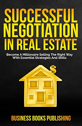 SUCCESSFUL NEGOTIATION IN REAL ESTATE: Become A Millionaire Selling The Right Way With Essential Strategies And Skills (English Edition)
