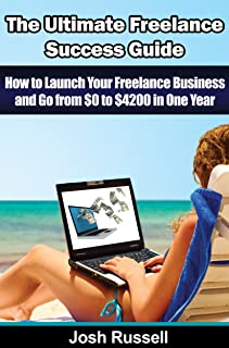 BUSINESS STARTUP: The Ultimate Freelance Success Guide - How to Launch Your Freelance Business and Go from $0 to $4200 in One Year (Odesk, Elance, Freelance ... make money writing, make money blogging)