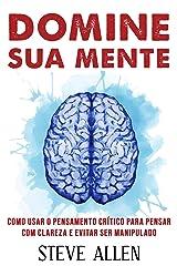 Domine sua mente - Como usar o pensamento crítico, o ceticismo e a lógica para pensar com clareza e evitar ser manipulado: Estratégias comprovadas para ... (Aprendizagem e reengenharia do pensamento) eBook Kindle