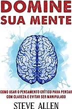 Domine sua mente - Como usar o pensamento crítico, o ceticismo e a lógica para pensar com clareza e evitar ser manipulado:...