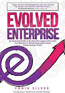 Evolved Enterprise: An Illustrated Guide to Re-Think, Re-Imagine and Re-Invent Your Business to Deliver Meaningful Impact...
