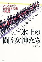 表紙: アイスホッケー 女子日本代表の軌跡 氷上の闘う女神たち | 神津伸子