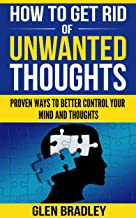 How To Get Rid Of Unwanted Thoughts: Proven Ways To Better Control Your Mind and Thoughts