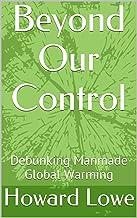 Beyond Our Control: Debunking Manmade Global Warming (English Edition)