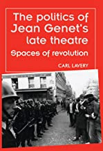 The politics of Jean Genet's late theatre: Spaces of revolution (Theatre: Theory – Practice – Performance)