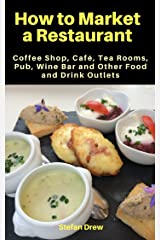 How to Market a Restaurant, Coffee Shop, Café, Tea Rooms, Pub, Wine Bar and Other Food and Drink Outlets (How to Market a Restaurant etc) Kindle Edition