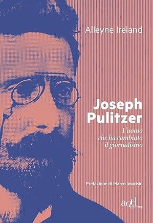 Joseph Pulitzer. Luomo che ha cambiato il giornalismo