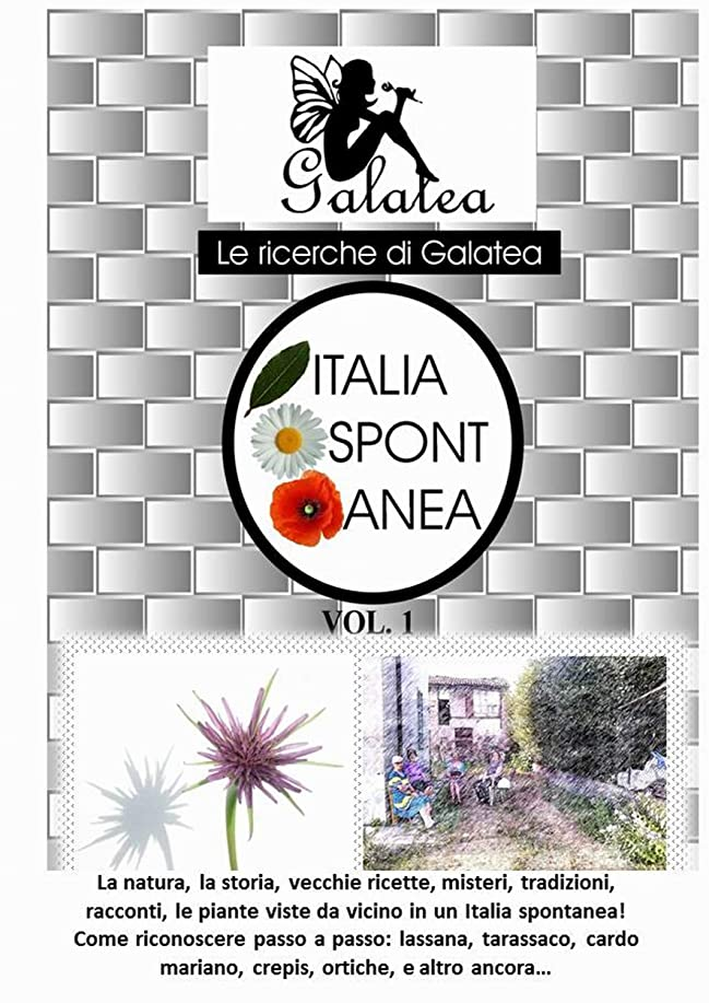 Italia spontanea: La natura, la storia, vecchie ricette, misteri, tradizioni,  racconti, le piante viste da vicino in un Italia spontanea! (Italian Edition)