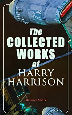 The Collected Works of Harry Harrison (Illustrated Edition): Deathworld, The Stainless Steel Rat, Planet of the Damned, The Misplaced Battleship