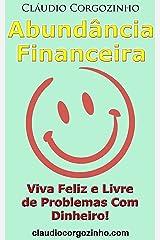 Abundância Financeira: Viva Feliz e Livre de Problemas Com Dinheiro! eBook Kindle
