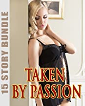 TAKEN BY PASSION : Love the Naughty Stuff? 15 Short Stories of Just What You Need in This SIzzling Collection