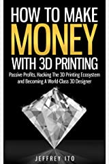 How To Make Money With 3D Printing: Passive Profits, Hacking The 3D Printing Ecosystem And Becoming A World-Class 3D Designer (3D Printing Business, 3D Modeling, Digital Manufacturing) Kindle Edition