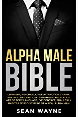 ALPHA MALE BIBLE: Charisma, Psychology of Attraction, Charm. Art of Confidence, Self-Hypnosis, Meditation. Art of Body Language, Eye Contact, Small Talk. Habits & Self-Discipline of a Real Alpha Man. Kindle Edition