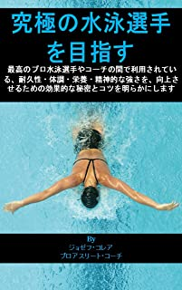 究極の水泳選手を目指す: 最高のプロ水泳選手やコーチの間で利用されている、耐久性・体調・栄養・精神的な強さを、向上させるための効果的な秘密とコツを明らかにします