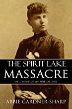 The Spirit Lake Massacre and the Captivity of Abbie Gardner (Expanded, Annotated)