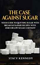 The Case against Sugar: Your guide to quitting Sugar and Breakfast and Baby Recipes with Zero or Low Sugar Content