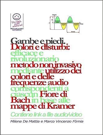Gambe e piedi - Dolori e disturbi: rivoluzionario ed efficace metodo non invasivo mediante lutilizzo dei colori e delle frequenze corrispondenti a ciascun Fiore di Bach in base alle mappe di Kramer.