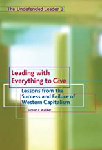 Leading with Everything to Give: Lessons from the Success and Failure of Western Capitalism (The Undefended Leader Trilogy Book 3)