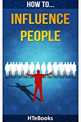 How To Influence People: 25 Great Ways To Improve Your Communication And Negotiating Skills Kindle Edition