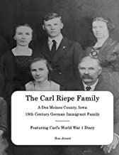 The Carl Riepe Family - A Des Moines County, Iowa 19th Century German Immigrant Family: Featuring Carl's World War 1 Diary