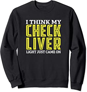 I Think My Check Liver Light Just Came On Funny Drinking Sweatshirt