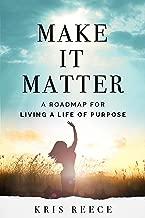 Make it Matter: A Roadmap to Living a Life of Purpose