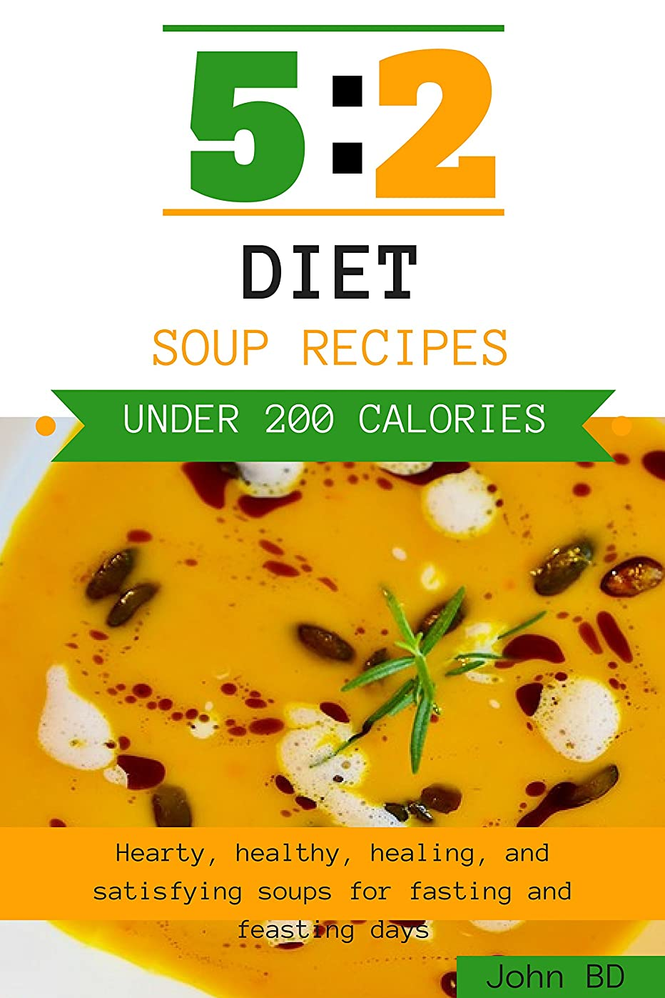 5:2 Diet Soup Recipes: Hearty, healthy, healing, and satisfying soup recipes for fasting and feasting days: Under 200 calories (English Edition)