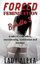 Forced Feminization Bundle 3: 6 tales of strict women, crossdressing, humiliation and femdom