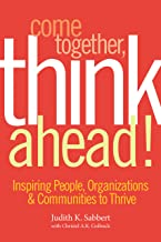 Come Together, Think Ahead!: Inspiring People, Organizations & Communities to Thrive