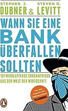 Wann Sie eine Bank überfallen sollten: 131 verblüffende Erkenntnisse aus der Welt der Wirtschaft (German Edition)