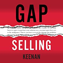 Gap Selling: Getting the Customer to Yes: How Problem-