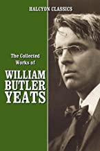 The Collected Works of William Butler Yeats (Unexpurgated Edition) (Halcyon Classics)