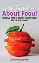 Quit Stressing About Food!: Practical steps to simplify healthy eating for the whole family