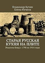 Старая русская кухня наплите: Рецепты блюд с 1790 по 1914 годы (Russian Edition)