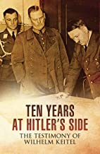 Ten Years at Hitler's Side: The Testimony of Wilhelm Keitel (English Edition)