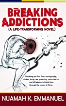 Breaking Addictions - A Novel: Breaking Free from Pornography, Alcohol, Drugs, Sex, Gambling, Masturbation and all Behavorial Addictions through the Power of Christ.